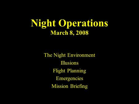 Night Flight1 Night Operations March 8, 2008 The Night Environment Illusions Flight Planning Emergencies Mission Briefing.