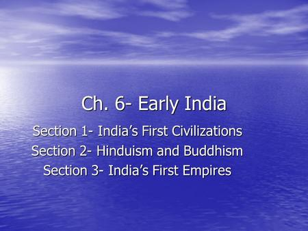 Ch. 6- Early India Section 1- India's First Civilizations Section 2- Hinduism and Buddhism Section 3- India's First Empires.