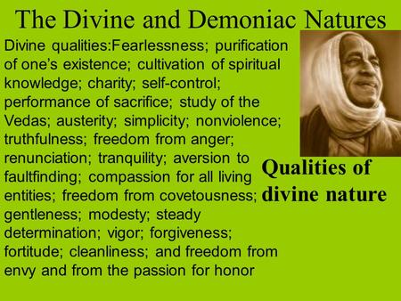 The Divine and Demoniac Natures Divine qualities:Fearlessness; purification of one's existence; cultivation of spiritual knowledge; charity; self-control;