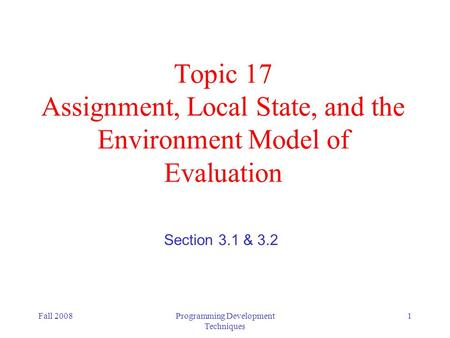 Fall 2008Programming Development Techniques 1 Topic 17 Assignment, Local State, and the Environment Model of Evaluation Section 3.1 & 3.2.