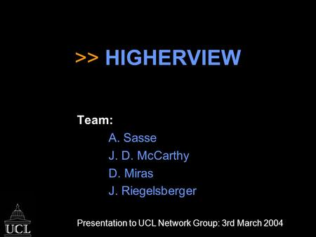 >> HIGHERVIEW Team: A. Sasse J. D. McCarthy D. Miras J. Riegelsberger Presentation to UCL Network Group: 3rd March 2004.
