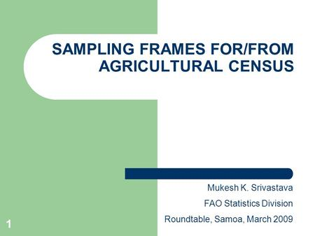 1 SAMPLING FRAMES FOR/FROM AGRICULTURAL CENSUS Mukesh K. Srivastava FAO Statistics Division Roundtable, Samoa, March 2009.