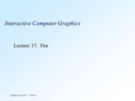 Graphics Lecture 17: Slide 1 Interactive Computer Graphics Lecture 17: Fire.