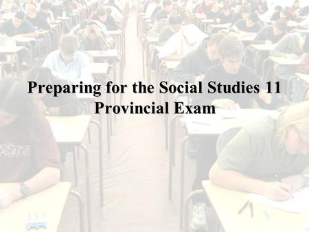Preparing for the Social Studies 11 Provincial Exam.
