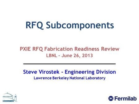 RFQ Subcomponents PXIE RFQ Fabrication Readiness Review LBNL – June 26, 2013 Steve Virostek - Engineering Division Lawrence Berkeley National Laboratory.