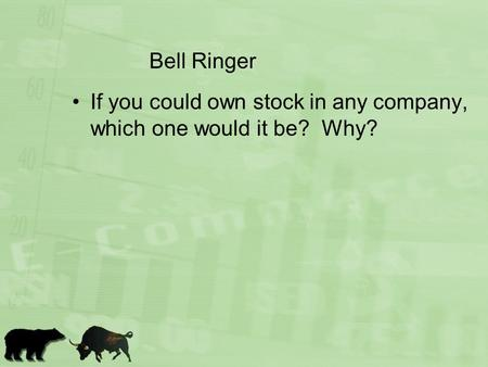 Bell Ringer If you could own stock in any company, which one would it be? Why?