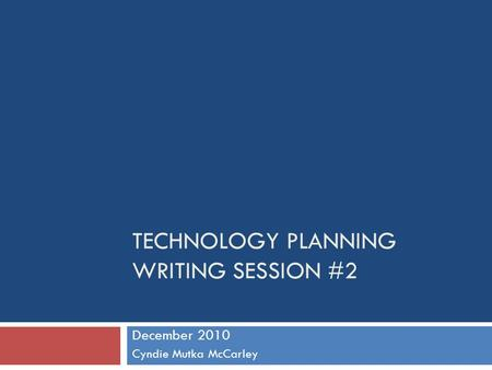 TECHNOLOGY PLANNING WRITING SESSION #2 December 2010 Cyndie Mutka McCarley.