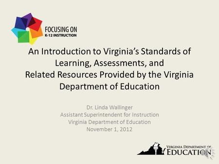 An Introduction to Virginia's Standards of Learning, Assessments, and Related Resources Provided by the Virginia Department of Education Dr. Linda Wallinger.