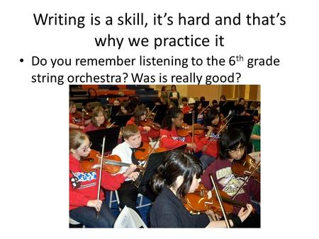 Writing is a skill, it's hard and that's why we practice it Do you remember listening to the 6 th grade string orchestra? Was is really good?