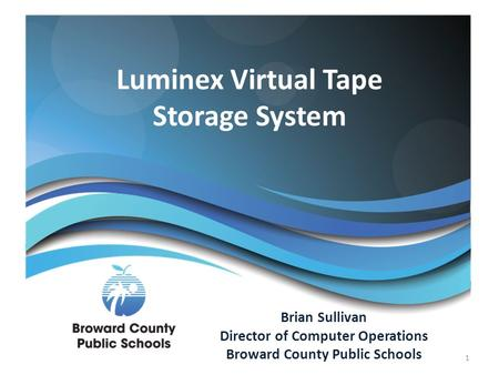 Luminex Virtual Tape Storage System Brian Sullivan Director of Computer Operations Broward County Public Schools 1.