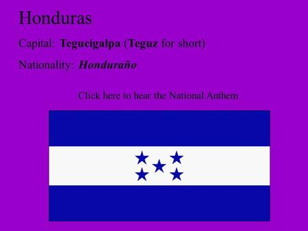 Honduras Capital: Tegucigalpa (Teguz for short) Nationality: Honduraño Click here to hear the National Anthem.