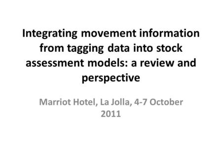 Integrating movement information from tagging data into stock assessment models: a review and perspective Marriot Hotel, La Jolla, 4-7 October 2011.
