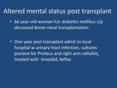 Altered mental status post transplant 66 year-old woman h/o diabetes mellitus s/p deceased donor renal transplantation One year post transplant admit to.