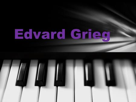 Edvard Grieg Edvard Hagerup Grieg was born in Bergen, Norway, on June 15th 1843. His mother was his first piano teacher and taught him to play at the.