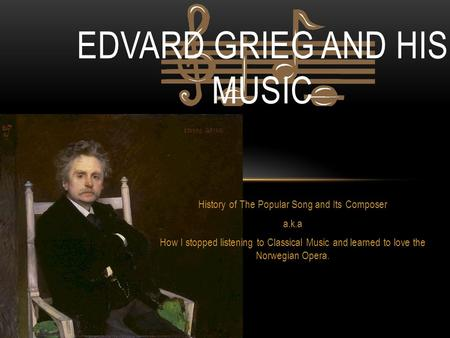 History of The Popular Song and Its Composer a.k.a How I stopped listening to Classical Music and learned to love the Norwegian Opera. EDVARD GRIEG AND.