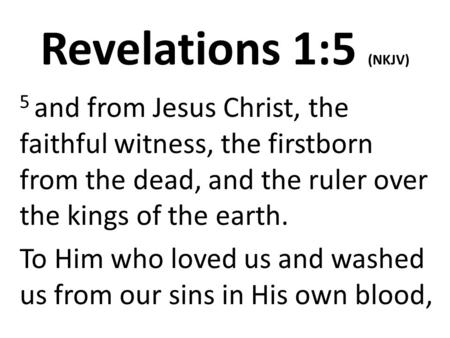 Revelations 1:5 (NKJV) 5 and from Jesus Christ, the faithful witness, the firstborn from the dead, and the ruler over the kings of the earth. To Him who.