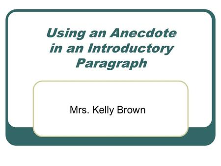 Using an Anecdote in an Introductory Paragraph Mrs. Kelly Brown.