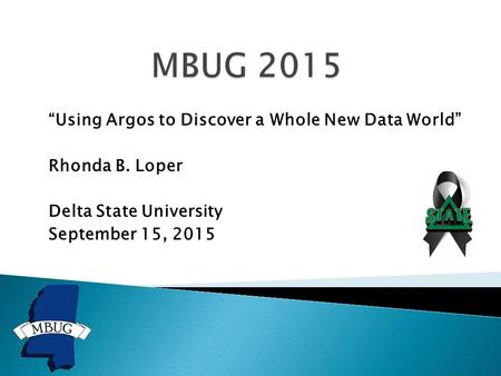 """Using Argos to Discover a Whole New Data World"" Rhonda B. Loper Delta State University September 15, 2015."
