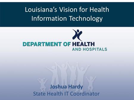 Louisiana's Vision for Health Information Technology Joshua Hardy State Health IT Coordinator.