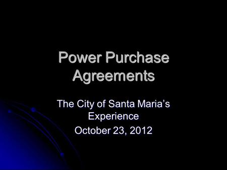 Power Purchase Agreements The City of Santa Maria's Experience October 23, 2012.