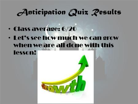 Anticipation Quiz Results Class average: 6/20 Let's see how much we can grow when we are all done with this lesson!