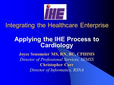 Integrating the Healthcare Enterprise Applying the IHE Process to Cardiology Joyce Sensmeier MS, RN, BC, CPHIMS Director of Professional Services, HIMSS.