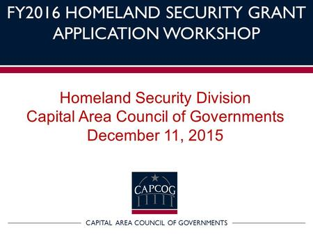 CAPITAL AREA COUNCIL OF GOVERNMENTS FY2016 HOMELAND SECURITY GRANT APPLICATION WORKSHOP Homeland Security Division Capital Area Council of Governments.