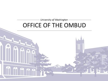 OFFICE OF THE OMBUD University of Washington. OUR PROCESS 996 Client Meetings 1,736 Outreach Contacts 7,000+ Miles traveled What happened? What would.