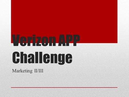 Verizon APP Challenge Marketing II/III. Contestants Students must be in teams of 5-7 with all the students in the team being from the same school If contestants.