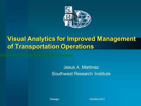 Visual Analytics for Improved Management of Transportation Operations Jesus A. Martinez Southwest Research Institute Transpo October 2012.
