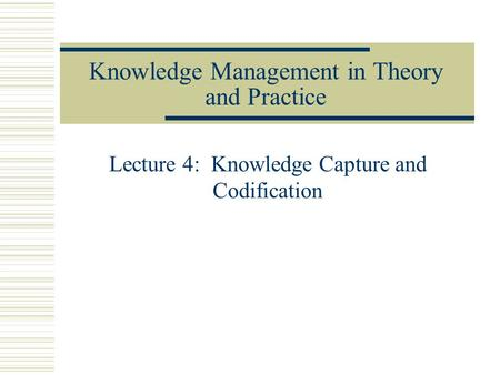 Knowledge Management in Theory and Practice Lecture 4: Knowledge Capture and Codification.