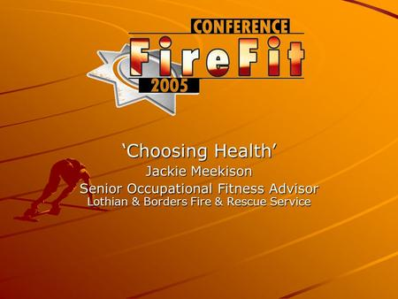 ' Choosing Health ' Jackie Meekison Senior Occupational Fitness Advisor Lothian & Borders Fire & Rescue Service.