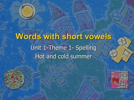 Words with short vowels Unit 1-Theme 1- Spelling Hot and cold summer.
