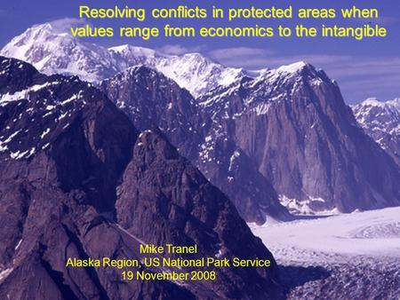 1 Resolving conflicts in protected areas when values range from economics to the intangible Mike Tranel Alaska Region, US National Park Service 19 November.