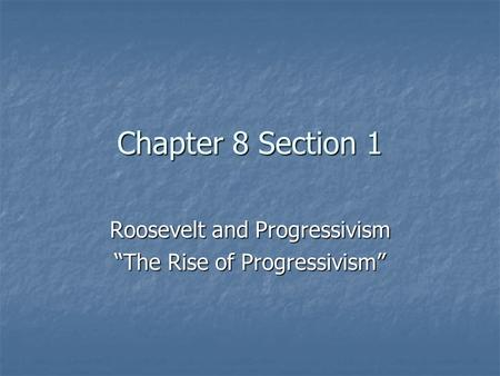 "Chapter 8 Section 1 Roosevelt and Progressivism ""The Rise of Progressivism"""