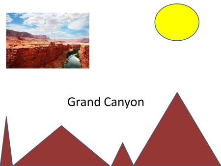 Grand Canyon. What is it? It is a canyon formed by the Colorado River 17,000,000 years ago. It is 277 miles long and 18 miles wide.