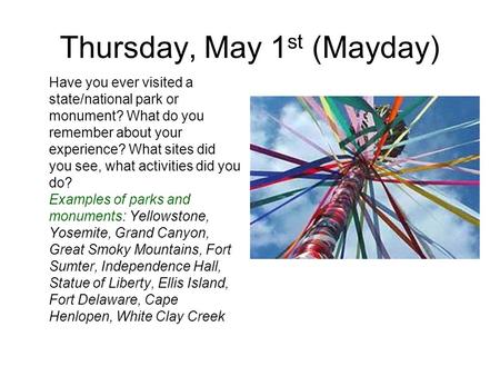 Thursday, May 1 st (Mayday) Have you ever visited a state/national park or monument? What do you remember about your experience? What sites did you see,
