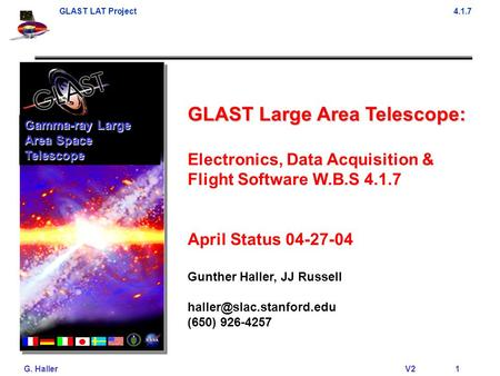 GLAST LAT Project4.1.7 G. Haller V2 1 GLAST Large Area Telescope: Electronics, Data Acquisition & Flight Software W.B.S 4.1.7 April Status 04-27-04 Gunther.