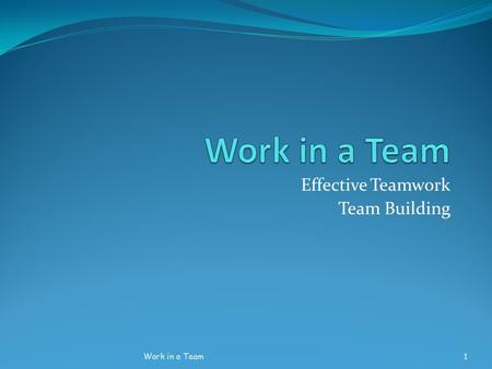 Effective Teamwork Team Building Work in a Team1.