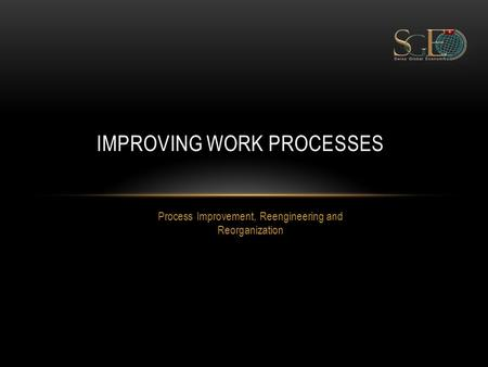 Process Improvement, Reengineering and Reorganization IMPROVING WORK PROCESSES.