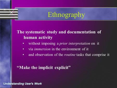 Understanding User's Work Ethnography The systematic study and documentation of human activity without imposing a prior interpretation on it via immersion.