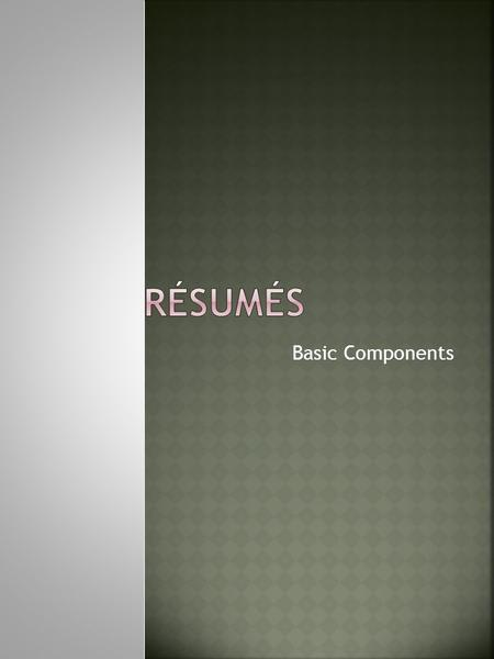 Basic Components. Contact Information Objective Summary Education Honors/Awards Experience Activities Other Skills.