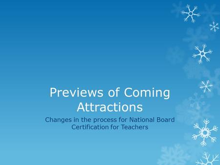 Previews of Coming Attractions Changes in the process for National Board Certification for Teachers.