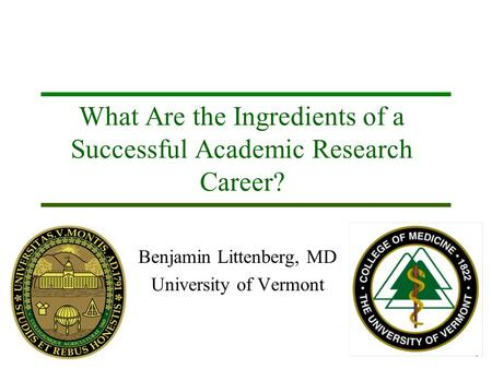 1 What Are the Ingredients of a Successful Academic Research Career? Benjamin Littenberg, MD University of Vermont.