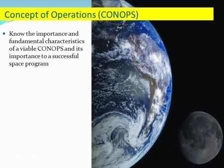 Know the importance and fundamental characteristics of a viable CONOPS and its importance to a successful space program Concept of Operations (CONOPS)