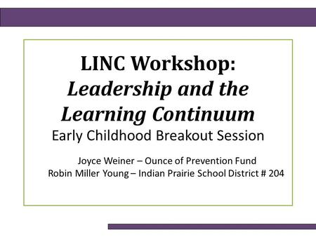LINC Workshop: Leadership and the Learning Continuum Early Childhood Breakout Session Joyce Weiner – Ounce of Prevention Fund Robin Miller Young – Indian.
