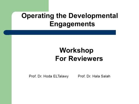 Workshop For Reviewers Operating the Developmental Engagements Prof. Dr. Hala SalahProf. Dr. Hoda ELTalawy.