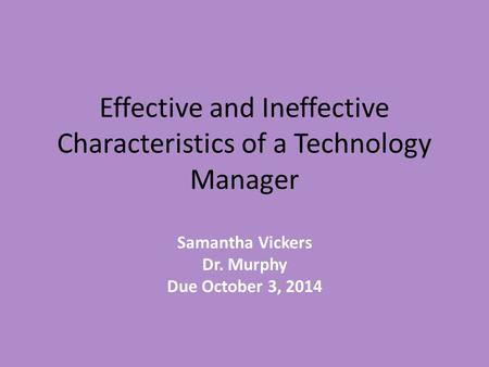 Effective and Ineffective Characteristics of a Technology Manager Samantha Vickers Dr. Murphy Due October 3, 2014.