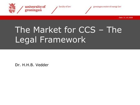 Date 31.10.2008 faculty of lawgroningen centre of energy law The Market for CCS – The Legal Framework Dr. H.H.B. Vedder.
