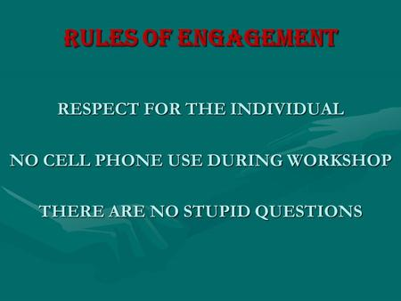 RULES OF ENGAGEMENT RESPECT FOR THE INDIVIDUAL NO CELL PHONE USE DURING WORKSHOP THERE ARE NO STUPID QUESTIONS.